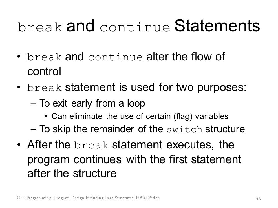 break and continue Statements break and continue alter the flow of control break statement is used for two purposes: –To exit early from a loop Can eliminate the use of certain (flag) variables –To skip the remainder of the switch structure After the break statement executes, the program continues with the first statement after the structure C++ Programming: Program Design Including Data Structures, Fifth Edition 40