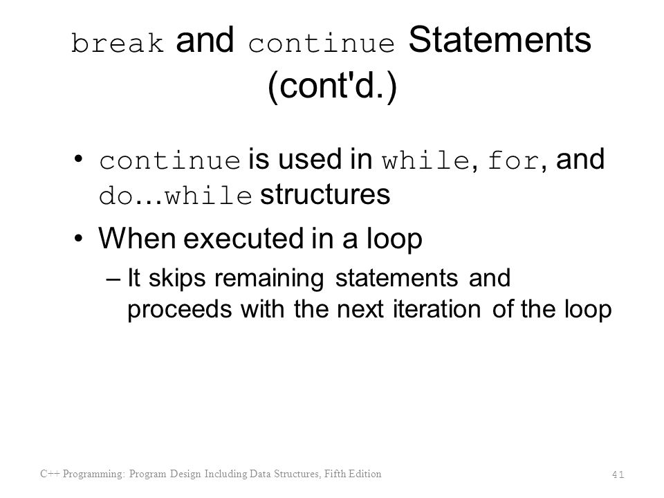 break and continue Statements (cont d.) continue is used in while, for, and do … while structures When executed in a loop –It skips remaining statements and proceeds with the next iteration of the loop C++ Programming: Program Design Including Data Structures, Fifth Edition 41
