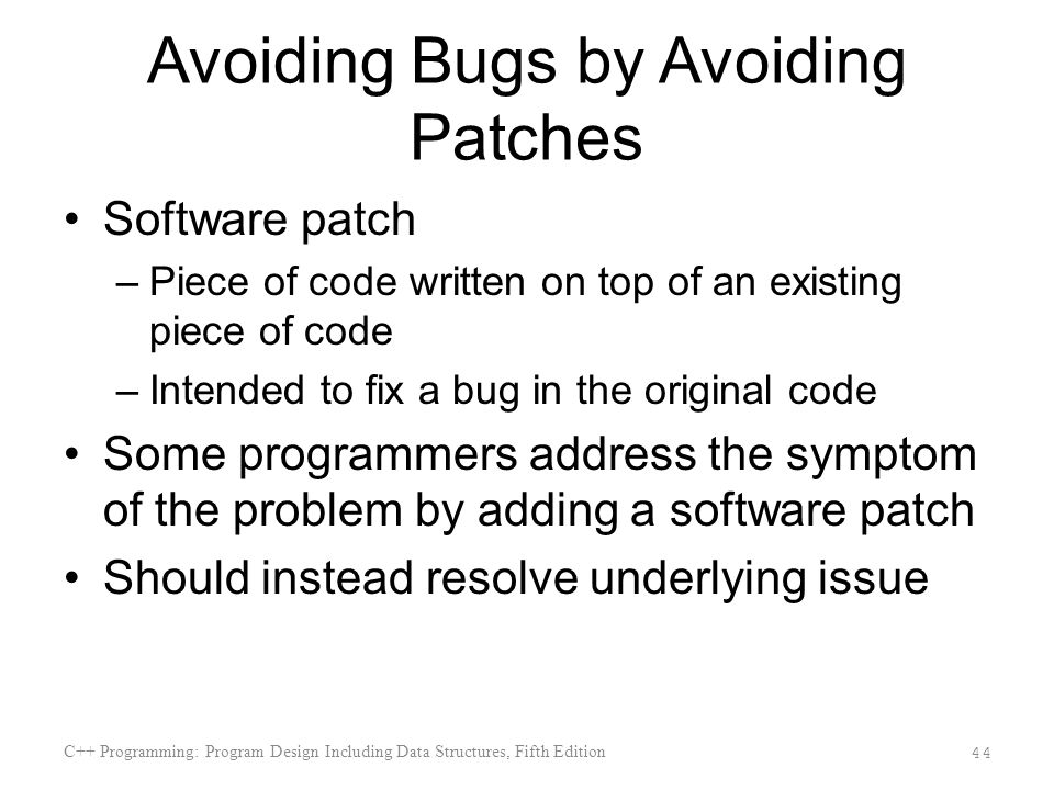 Avoiding Bugs by Avoiding Patches Software patch –Piece of code written on top of an existing piece of code –Intended to fix a bug in the original code Some programmers address the symptom of the problem by adding a software patch Should instead resolve underlying issue C++ Programming: Program Design Including Data Structures, Fifth Edition 44