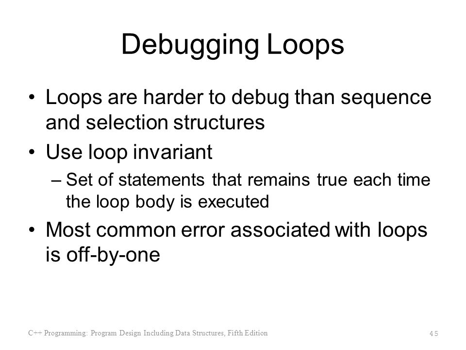Debugging Loops Loops are harder to debug than sequence and selection structures Use loop invariant –Set of statements that remains true each time the loop body is executed Most common error associated with loops is off-by-one C++ Programming: Program Design Including Data Structures, Fifth Edition 45