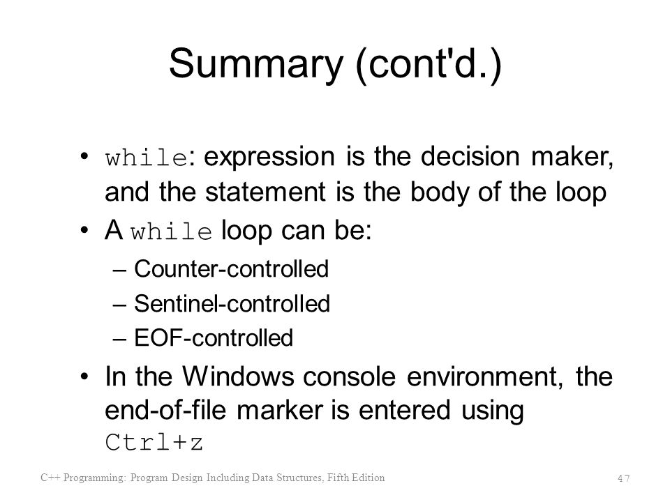 Summary (cont d.) while : expression is the decision maker, and the statement is the body of the loop A while loop can be: –Counter-controlled –Sentinel-controlled –EOF-controlled In the Windows console environment, the end-of-file marker is entered using Ctrl+z C++ Programming: Program Design Including Data Structures, Fifth Edition 47