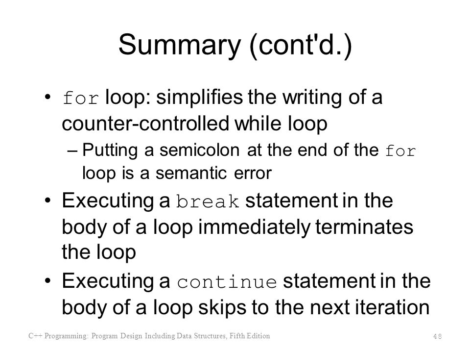 Summary (cont d.) for loop: simplifies the writing of a counter-controlled while loop –Putting a semicolon at the end of the for loop is a semantic error Executing a break statement in the body of a loop immediately terminates the loop Executing a continue statement in the body of a loop skips to the next iteration C++ Programming: Program Design Including Data Structures, Fifth Edition 48