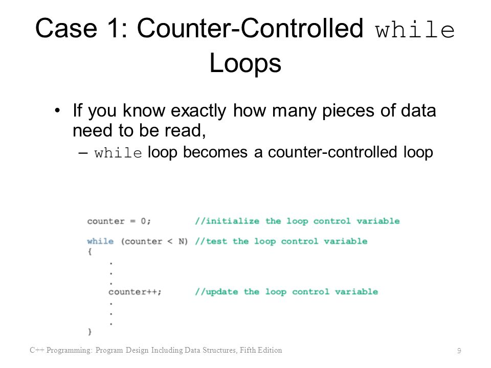 Case 1: Counter-Controlled while Loops If you know exactly how many pieces of data need to be read, – while loop becomes a counter-controlled loop C++ Programming: Program Design Including Data Structures, Fifth Edition 9