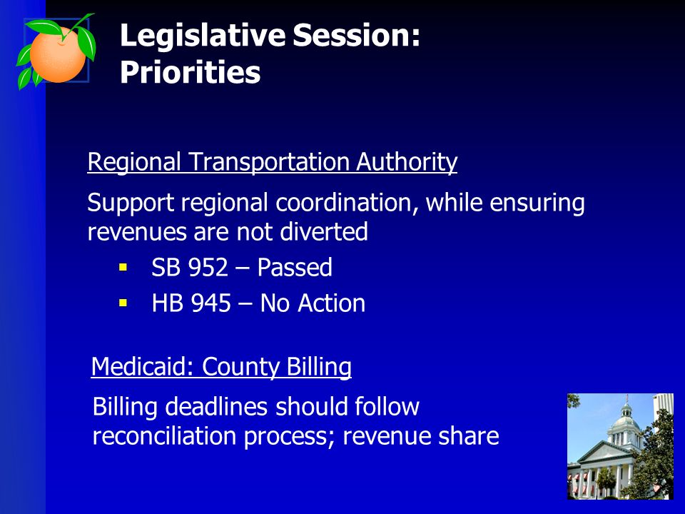 Regional Transportation Authority Support regional coordination, while ensuring revenues are not diverted SB 952 – Passed HB 945 – No Action Medicaid: County Billing Billing deadlines should follow reconciliation process; revenue share Legislative Session: Priorities