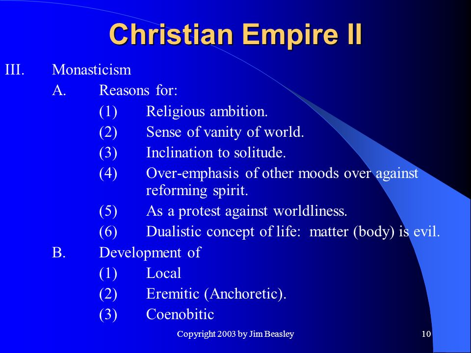 Copyright 2003 by Jim Beasley10 Christian Empire II III.Monasticism A.Reasons for: (1)Religious ambition.