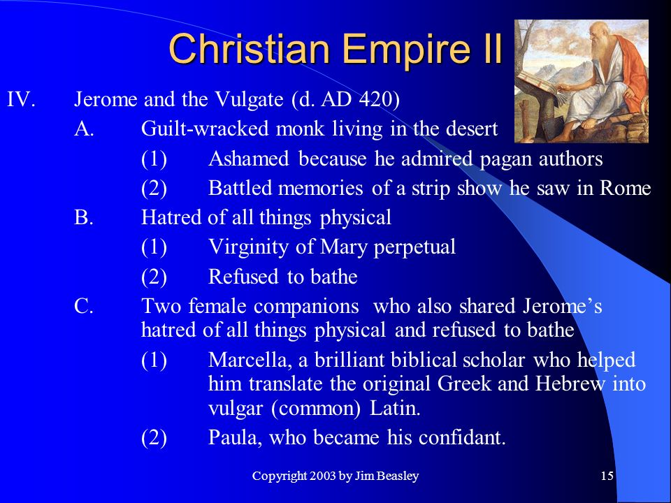 Copyright 2003 by Jim Beasley15 Christian Empire II IV.Jerome and the Vulgate (d.