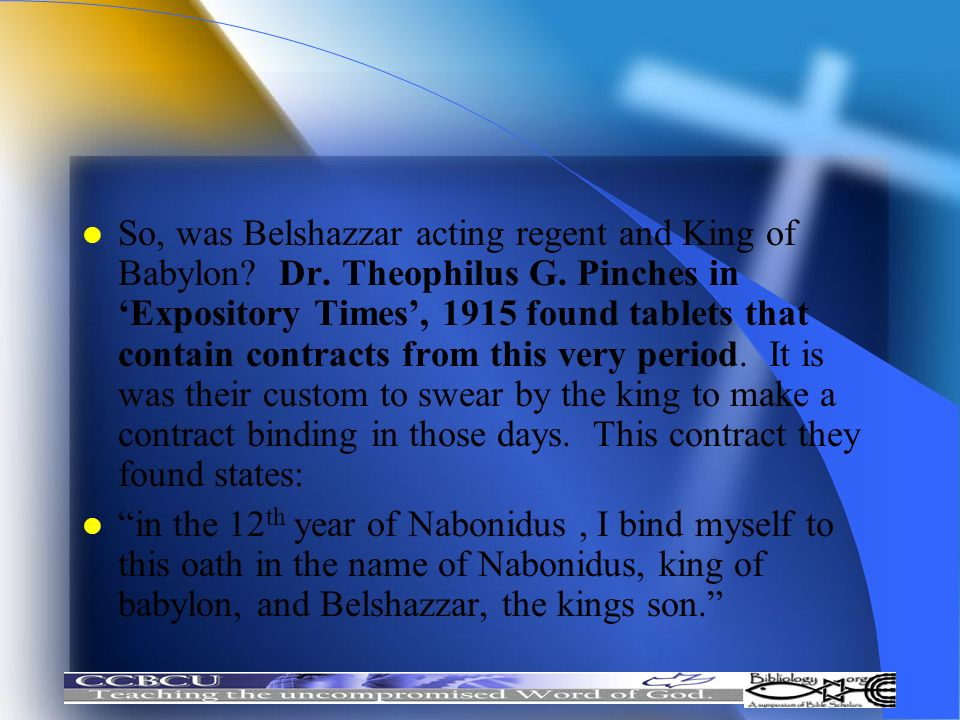 l So, was Belshazzar acting regent and King of Babylon? Dr. Theophilus G. Pinches in Expository Times, 1915 found tablets that contain contracts from