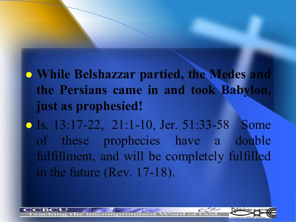 l While Belshazzar partied, the Medes and the Persians came in and took Babylon, just as prophesied! l Is. 13:17-22, 21:1-10, Jer. 51:33-58 Some of th