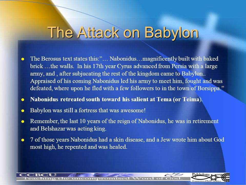 The Attack on Babylon l The Berosus text states this:… Nabonidus…magnificently built with baked brick …the walls. In his 17th year Cyrus advanced from