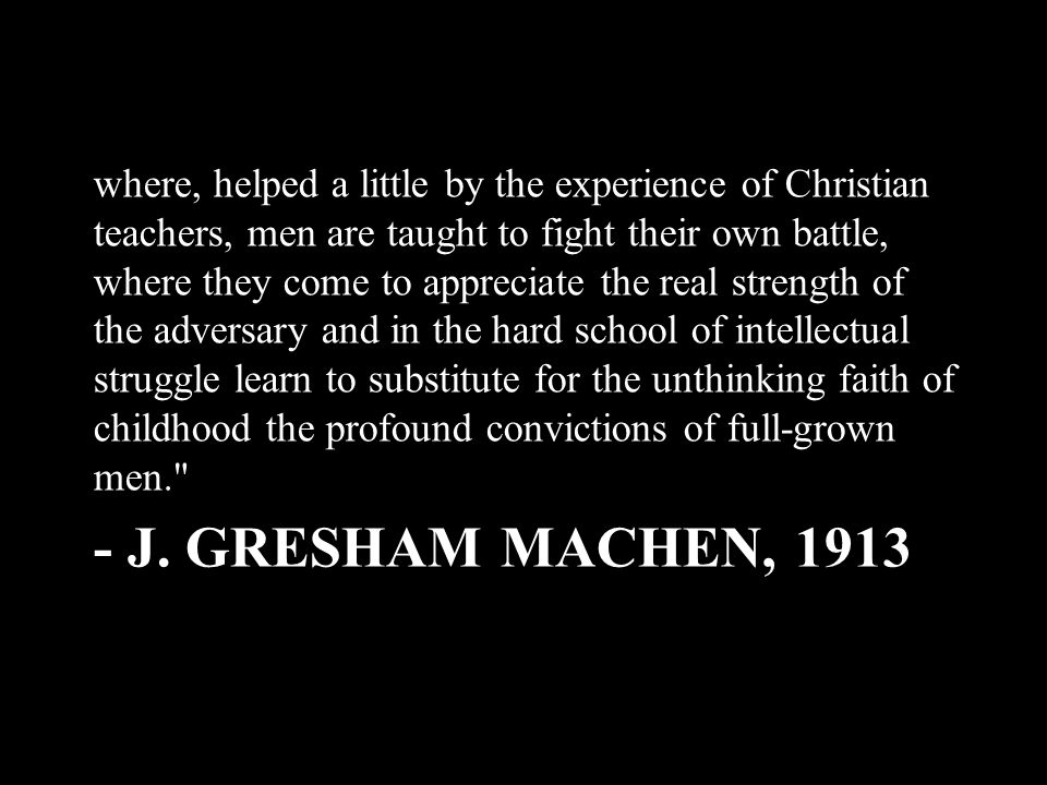 - J. GRESHAM MACHEN, 1913 where, helped a little by the experience of Christian teachers, men are taught to fight their own battle, where they come to