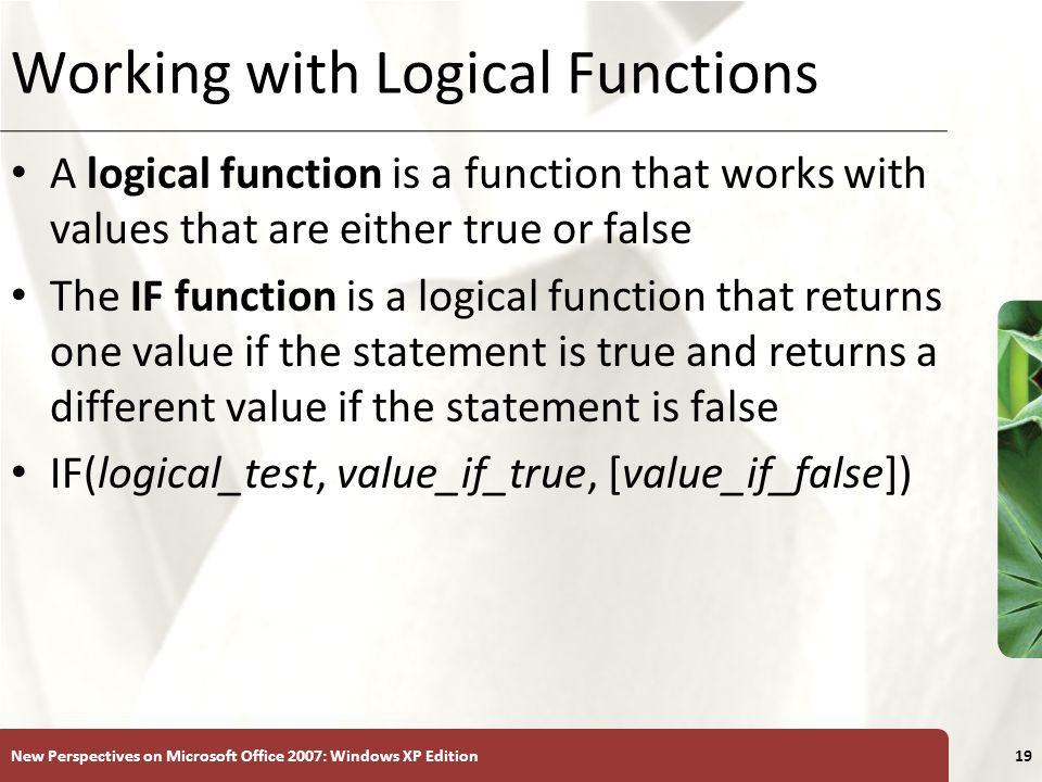 XP New Perspectives on Microsoft Office 2007: Windows XP Edition19 Working with Logical Functions A logical function is a function that works with values that are either true or false The IF function is a logical function that returns one value if the statement is true and returns a different value if the statement is false IF(logical_test, value_if_true, [value_if_false])