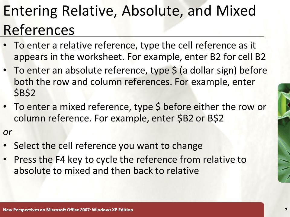XP New Perspectives on Microsoft Office 2007: Windows XP Edition7 Entering Relative, Absolute, and Mixed References To enter a relative reference, type the cell reference as it appears in the worksheet.
