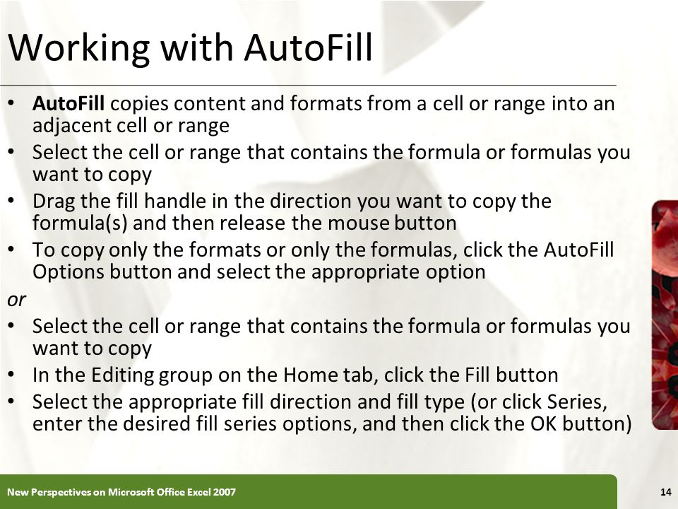 XP Working with AutoFill AutoFill copies content and formats from a cell or range into an adjacent cell or range Select the cell or range that contain
