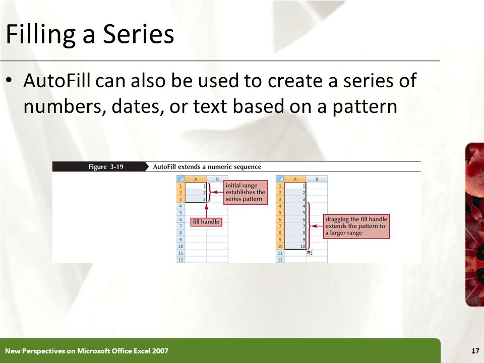 XP Filling a Series AutoFill can also be used to create a series of numbers, dates, or text based on a pattern New Perspectives on Microsoft Office Ex