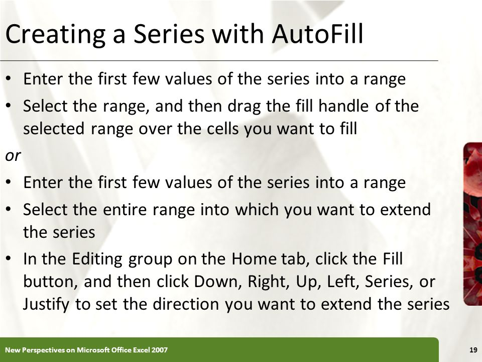 XP Creating a Series with AutoFill Enter the first few values of the series into a range Select the range, and then drag the fill handle of the select