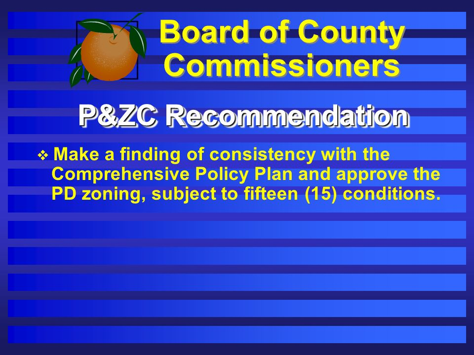 Board of County Commissioners P&ZC Recommendation Make a finding of consistency with the Comprehensive Policy Plan and approve the PD zoning, subject to fifteen (15) conditions.