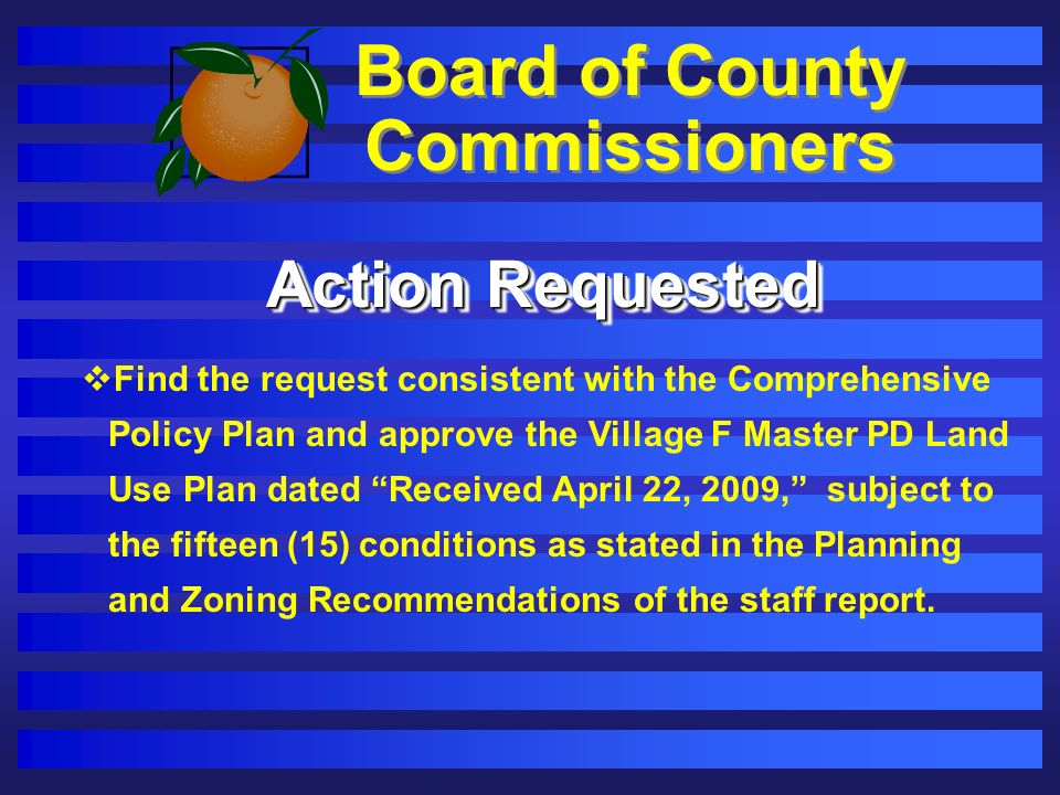 Board of County Commissioners Action Requested Find the request consistent with the Comprehensive Policy Plan and approve the Village F Master PD Land Use Plan dated Received April 22, 2009, subject to the fifteen (15) conditions as stated in the Planning and Zoning Recommendations of the staff report.