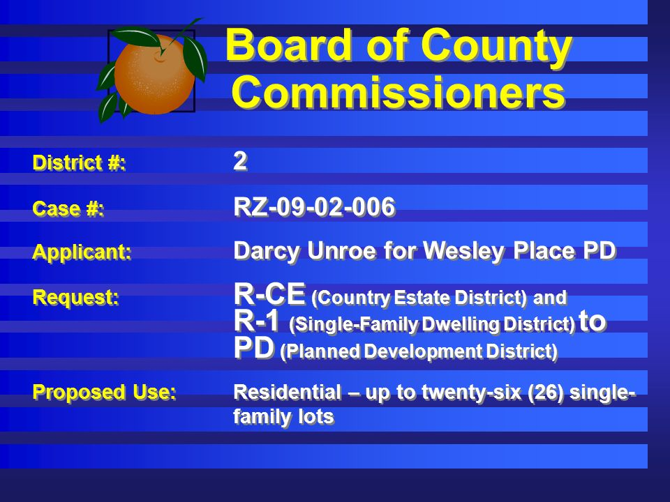 Board of County Commissioners District #: 2 Case #: RZ-09-02-006 Applicant: Darcy Unroe for Wesley Place PD Request: R-CE (Country Estate District) and R-1 (Single-Family Dwelling District) to PD (Planned Development District) Proposed Use:Residential – up to twenty-six (26) single- family lots District #: 2 Case #: RZ-09-02-006 Applicant: Darcy Unroe for Wesley Place PD Request: R-CE (Country Estate District) and R-1 (Single-Family Dwelling District) to PD (Planned Development District) Proposed Use:Residential – up to twenty-six (26) single- family lots