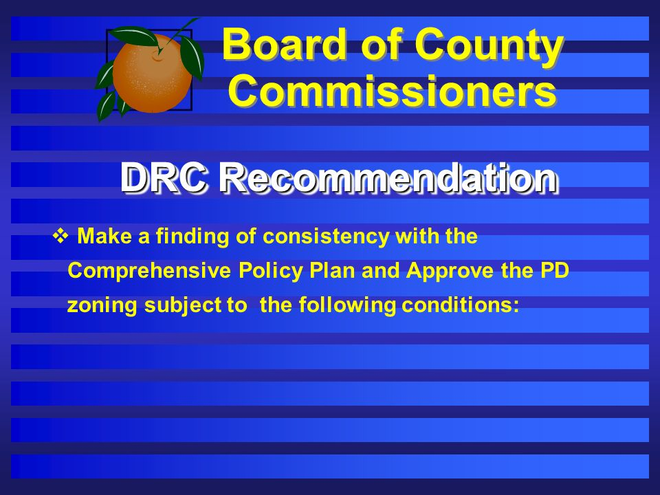 Board of County Commissioners DRC Recommendation Make a finding of consistency with the Comprehensive Policy Plan and Approve the PD zoning subject to the following conditions: