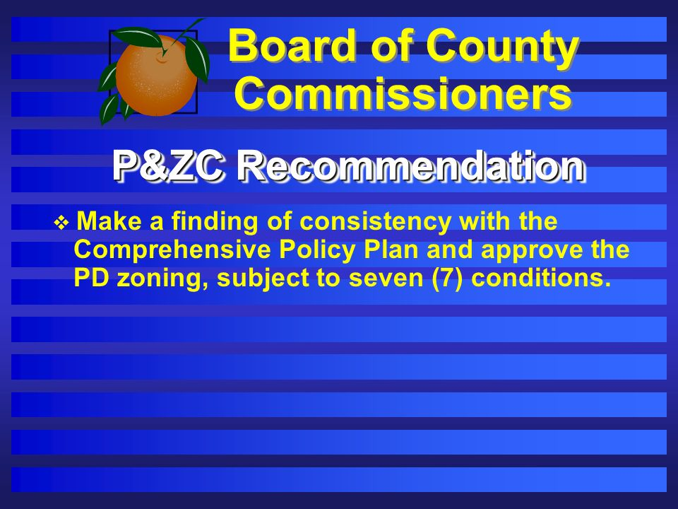 Board of County Commissioners P&ZC Recommendation Make a finding of consistency with the Comprehensive Policy Plan and approve the PD zoning, subject to seven (7) conditions.