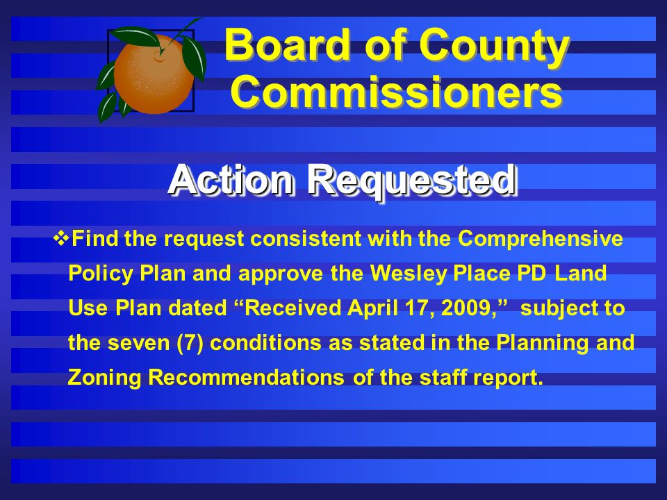 Board of County Commissioners Action Requested Find the request consistent with the Comprehensive Policy Plan and approve the Wesley Place PD Land Use Plan dated Received April 17, 2009, subject to the seven (7) conditions as stated in the Planning and Zoning Recommendations of the staff report.