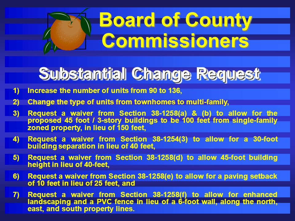 Board of County Commissioners 1)Increase the number of units from 90 to 136, 2)Change the type of units from townhomes to multi-family, 3)Request a waiver from Section 38-1258(a) & (b) to allow for the proposed 45 foot / 3-story buildings to be 100 feet from single-family zoned property, in lieu of 150 feet, 4)Request a waiver from Section 38-1254(3) to allow for a 30-foot building separation in lieu of 40 feet, 5)Request a waiver from Section 38-1258(d) to allow 45-foot building height in lieu of 40-feet, 6)Request a waiver from Section 38-1258(e) to allow for a paving setback of 10 feet in lieu of 25 feet, and 7)Request a waiver from Section 38-1258(f) to allow for enhanced landscaping and a PVC fence in lieu of a 6-foot wall, along the north, east, and south property lines.