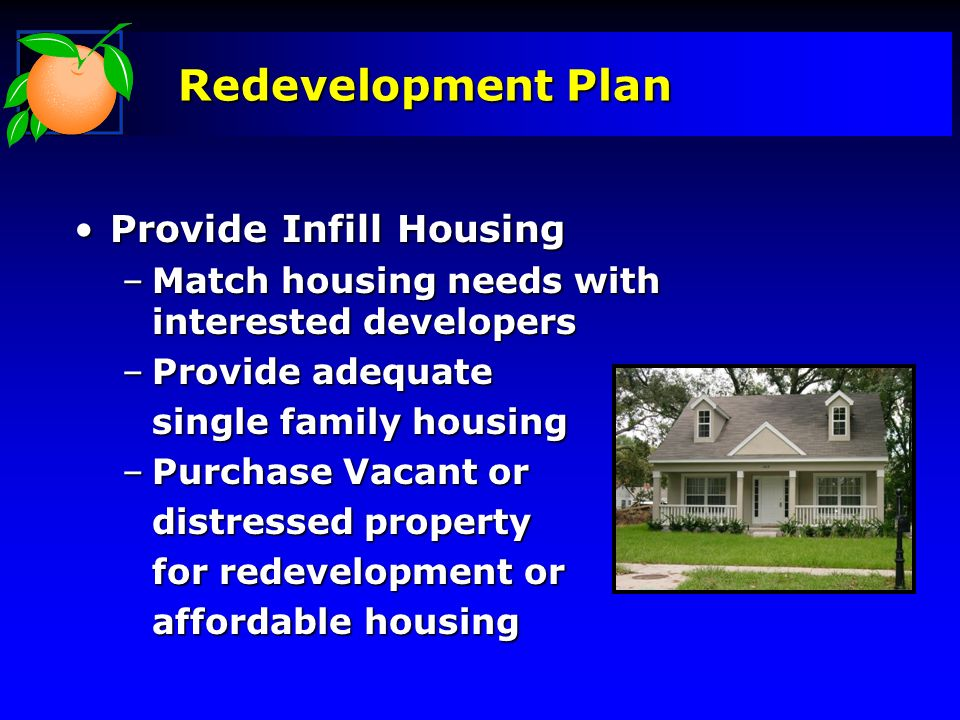 Redevelopment Plan Provide Infill HousingProvide Infill Housing –Match housing needs with interested developers –Provide adequate single family housing –Purchase Vacant or distressed property for redevelopment or affordable housing
