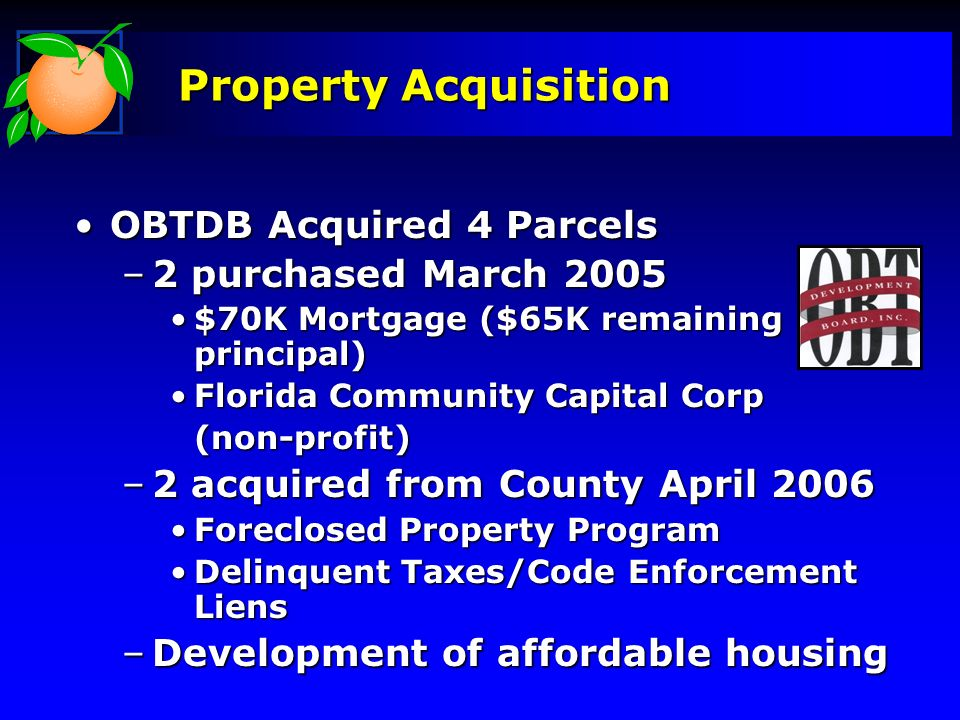Property Acquisition OBTDB Acquired 4 ParcelsOBTDB Acquired 4 Parcels –2 purchased March 2005 $70K Mortgage ($65K remaining principal)$70K Mortgage ($65K remaining principal) Florida Community Capital CorpFlorida Community Capital Corp(non-profit) –2 acquired from County April 2006 Foreclosed Property ProgramForeclosed Property Program Delinquent Taxes/Code Enforcement LiensDelinquent Taxes/Code Enforcement Liens –Development of affordable housing