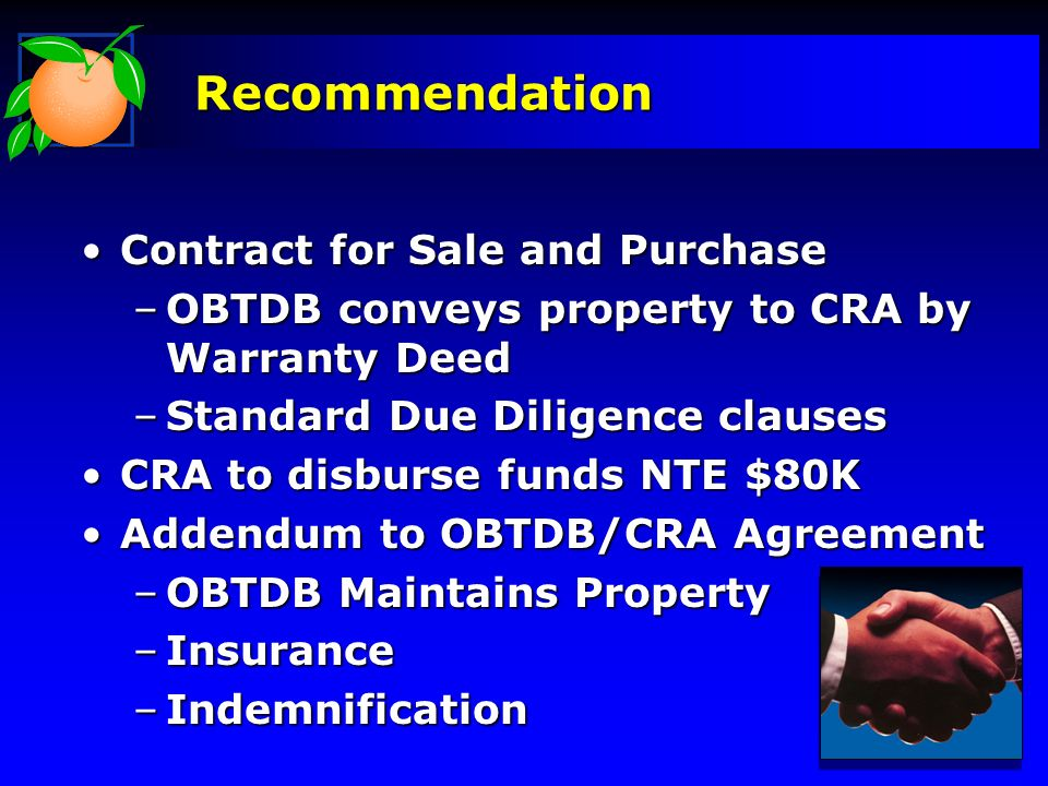 Recommendation Contract for Sale and PurchaseContract for Sale and Purchase –OBTDB conveys property to CRA by Warranty Deed –Standard Due Diligence clauses CRA to disburse funds NTE $80KCRA to disburse funds NTE $80K Addendum to OBTDB/CRA AgreementAddendum to OBTDB/CRA Agreement –OBTDB Maintains Property –Insurance –Indemnification