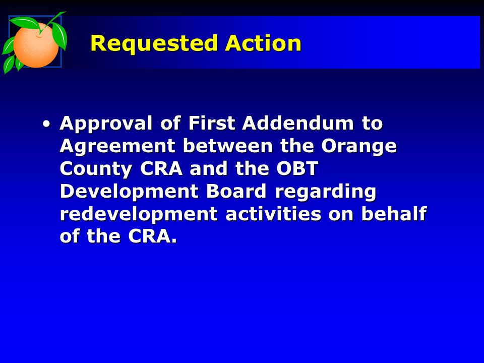 Requested Action Approval of First Addendum to Agreement between the Orange County CRA and the OBT Development Board regarding redevelopment activities on behalf of the CRA.Approval of First Addendum to Agreement between the Orange County CRA and the OBT Development Board regarding redevelopment activities on behalf of the CRA.