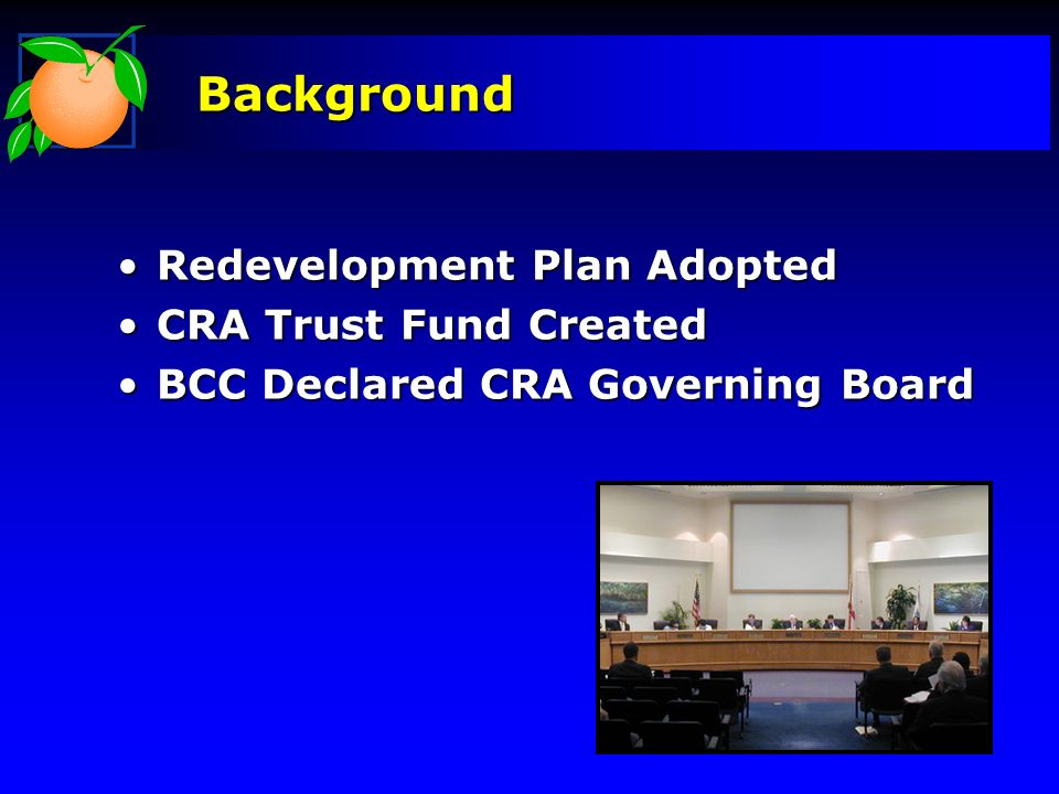 Background Redevelopment Plan AdoptedRedevelopment Plan Adopted CRA Trust Fund CreatedCRA Trust Fund Created BCC Declared CRA Governing BoardBCC Declared CRA Governing Board
