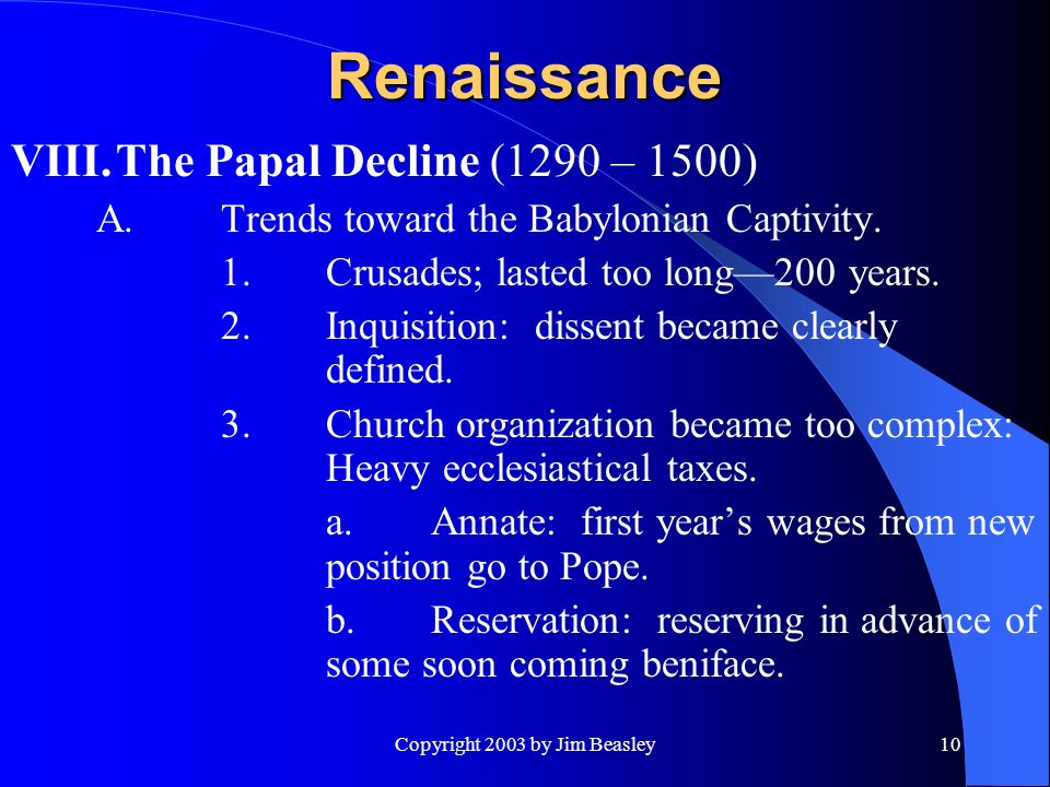 Copyright 2003 by Jim Beasley10 Renaissance VIII.The Papal Decline (1290 – 1500) A.Trends toward the Babylonian Captivity.