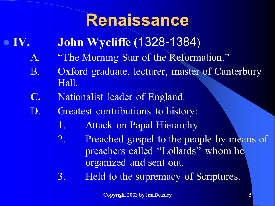 Copyright 2003 by Jim Beasley5 Renaissance IV.John Wycliffe ( ) A.The Morning Star of the Reformation.