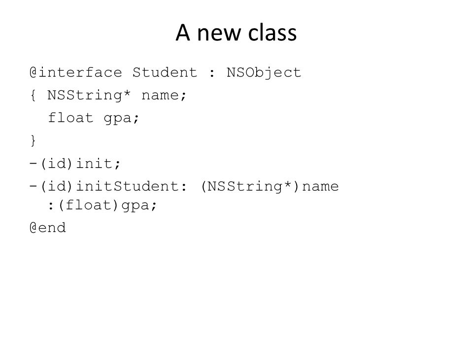A new class @interface Student : NSObject { NSString* name; float gpa; } -(id)init; -(id)initStudent: (NSString*)name :(float)gpa; @end