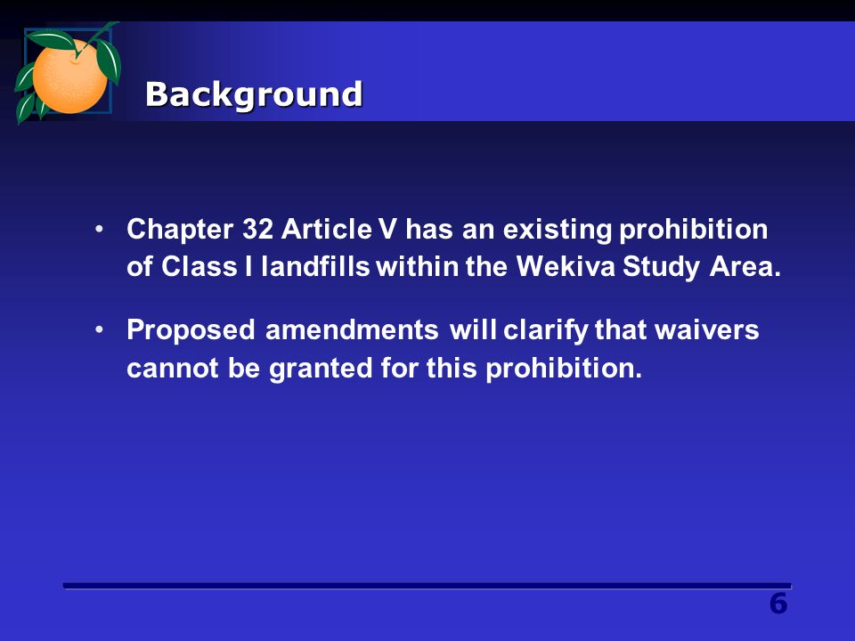 6 Background Chapter 32 Article V has an existing prohibition of Class I landfills within the Wekiva Study Area.