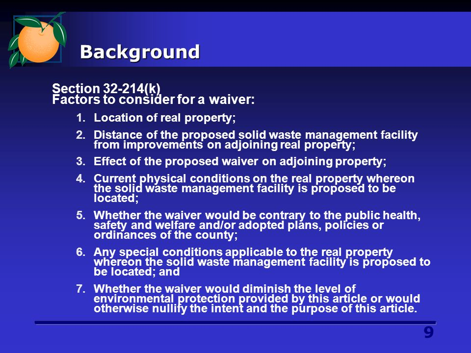 9 Background Section 32-214(k) Factors to consider for a waiver: 1.Location of real property; 2.Distance of the proposed solid waste management facility from improvements on adjoining real property; 3.Effect of the proposed waiver on adjoining property; 4.Current physical conditions on the real property whereon the solid waste management facility is proposed to be located; 5.Whether the waiver would be contrary to the public health, safety and welfare and/or adopted plans, policies or ordinances of the county; 6.Any special conditions applicable to the real property whereon the solid waste management facility is proposed to be located; and 7.Whether the waiver would diminish the level of environmental protection provided by this article or would otherwise nullify the intent and the purpose of this article.
