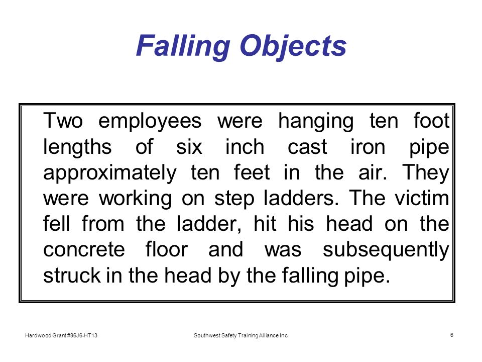 Hardwood Grant #86J6-HT13Southwest Safety Training Alliance Inc. 6 Falling Objects Two employees were hanging ten foot lengths of six inch cast iron p