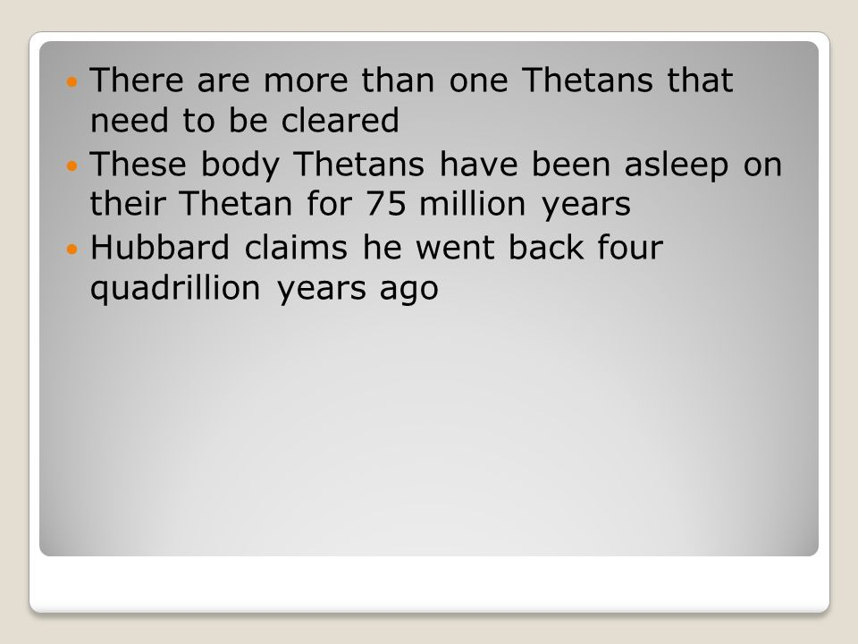 There are more than one Thetans that need to be cleared These body Thetans have been asleep on their Thetan for 75 million years Hubbard claims he went back four quadrillion years ago