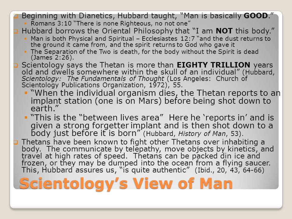 Scientologys View of Man Beginning with Dianetics, Hubbard taught, Man is basically GOOD. Romans 3:10 There is none Righteous, no not one Hubbard borr