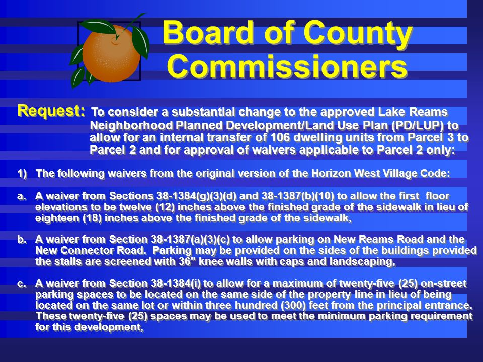 Board of County Commissioners Request: To consider a substantial change to the approved Lake Reams Neighborhood Planned Development/Land Use Plan (PD/LUP) to allow for an internal transfer of 106 dwelling units from Parcel 3 to Parcel 2 and for approval of waivers applicable to Parcel 2 only: 1)The following waivers from the original version of the Horizon West Village Code: a.A waiver from Sections 38-1384(g)(3)(d) and 38-1387(b)(10) to allow the first floor elevations to be twelve (12) inches above the finished grade of the sidewalk in lieu of eighteen (18) inches above the finished grade of the sidewalk, b.A waiver from Section 38-1387(a)(3)(c) to allow parking on New Reams Road and the New Connector Road.