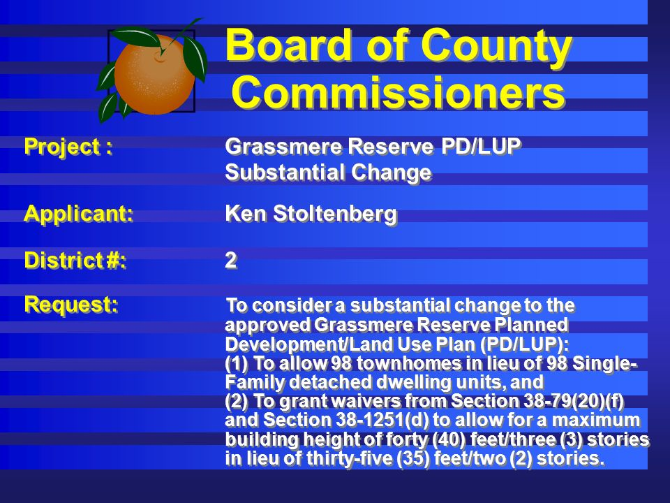 Board of County Commissioners Project :Grassmere Reserve PD/LUP Substantial Change Applicant: Ken Stoltenberg District #:2 Request: To consider a substantial change to the approved Grassmere Reserve Planned Development/Land Use Plan (PD/LUP): (1) To allow 98 townhomes in lieu of 98 Single- Family detached dwelling units, and (2) To grant waivers from Section 38-79(20)(f) and Section (d) to allow for a maximum building height of forty (40) feet/three (3) stories in lieu of thirty-five (35) feet/two (2) stories.