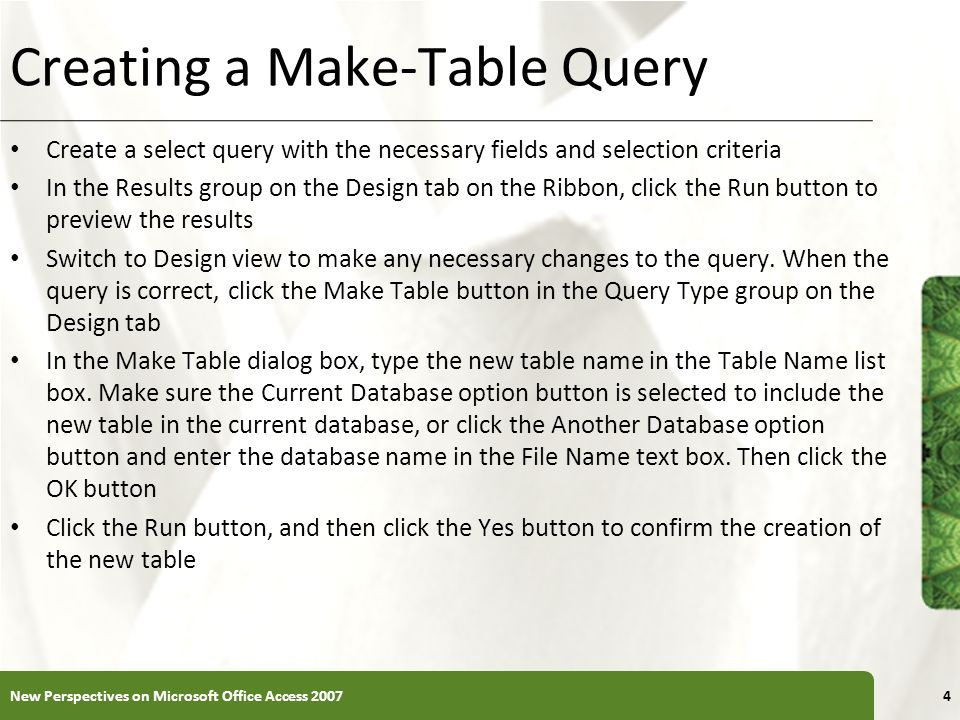 XP Creating a Make-Table Query Create a select query with the necessary fields and selection criteria In the Results group on the Design tab on the Ri
