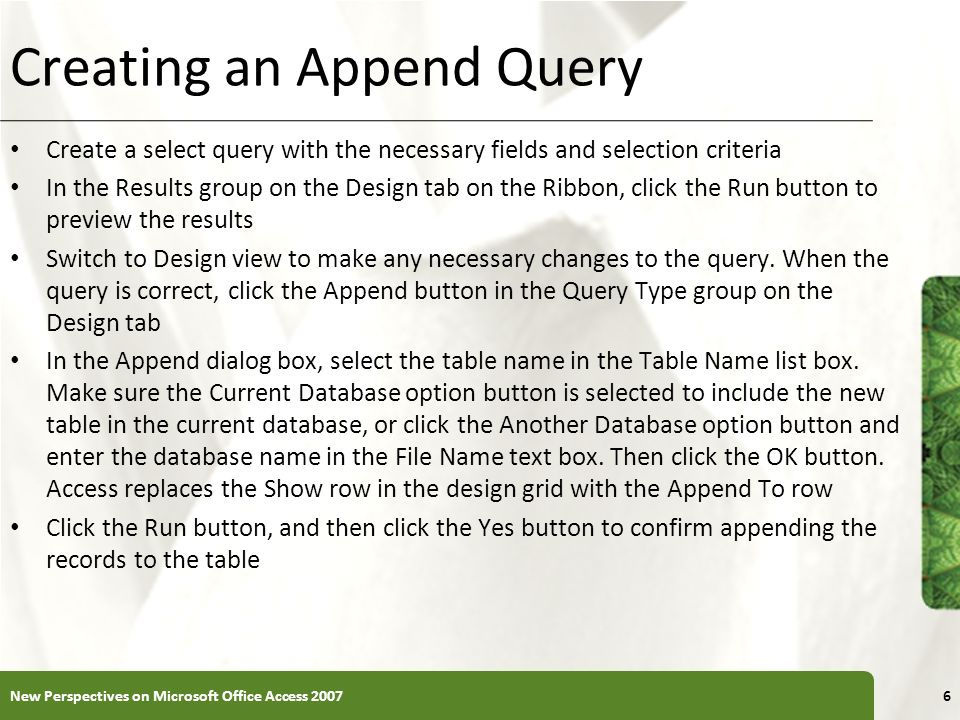 XP Creating an Append Query Create a select query with the necessary fields and selection criteria In the Results group on the Design tab on the Ribbo