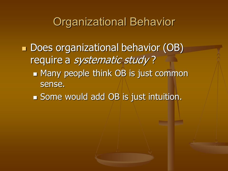 Organizational Behavior Does organizational behavior (OB) require a systematic study ? Does organizational behavior (OB) require a systematic study ?