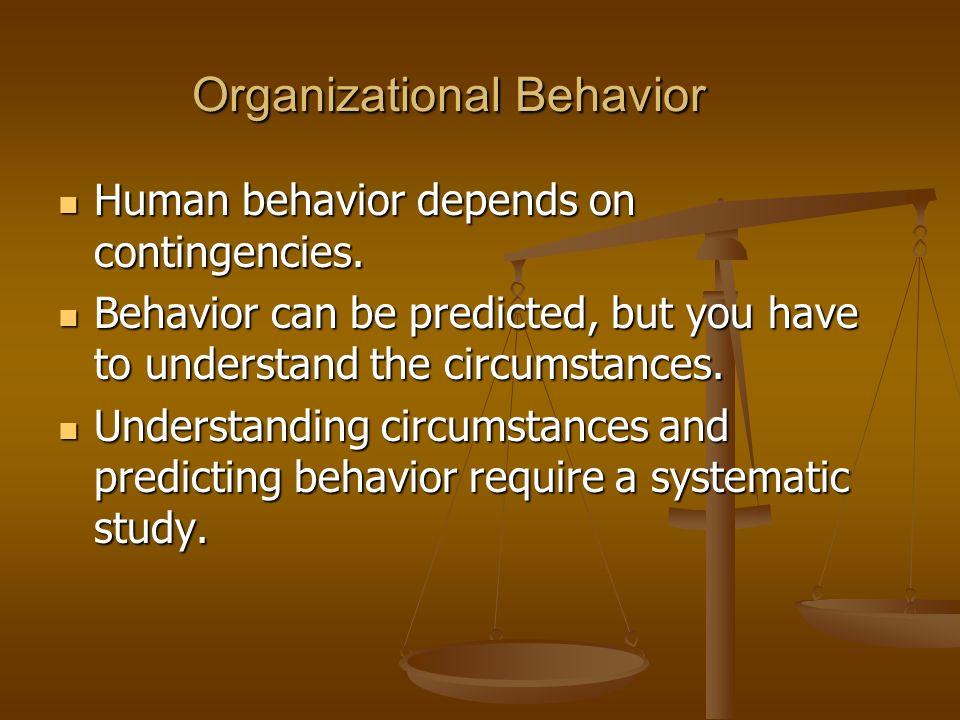 Organizational Behavior Human behavior depends on contingencies. Human behavior depends on contingencies. Behavior can be predicted, but you have to u