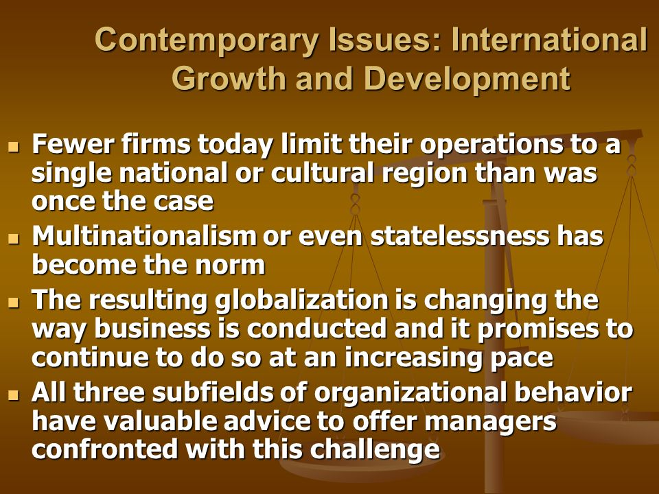 Contemporary Issues: International Growth and Development Fewer firms today limit their operations to a single national or cultural region than was on