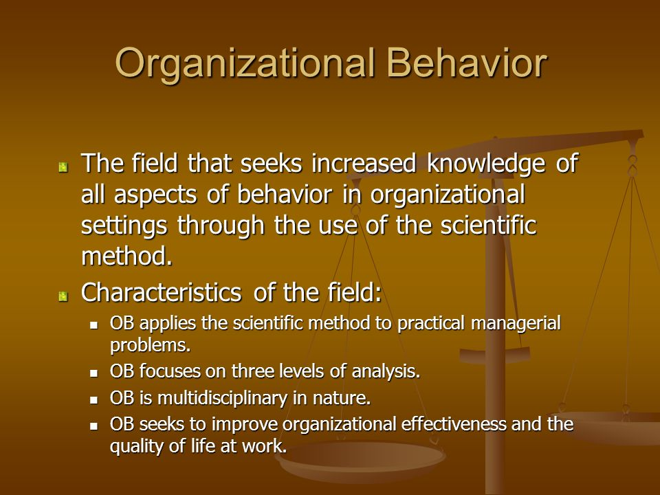 Organizational Behavior The field that seeks increased knowledge of all aspects of behavior in organizational settings through the use of the scientif