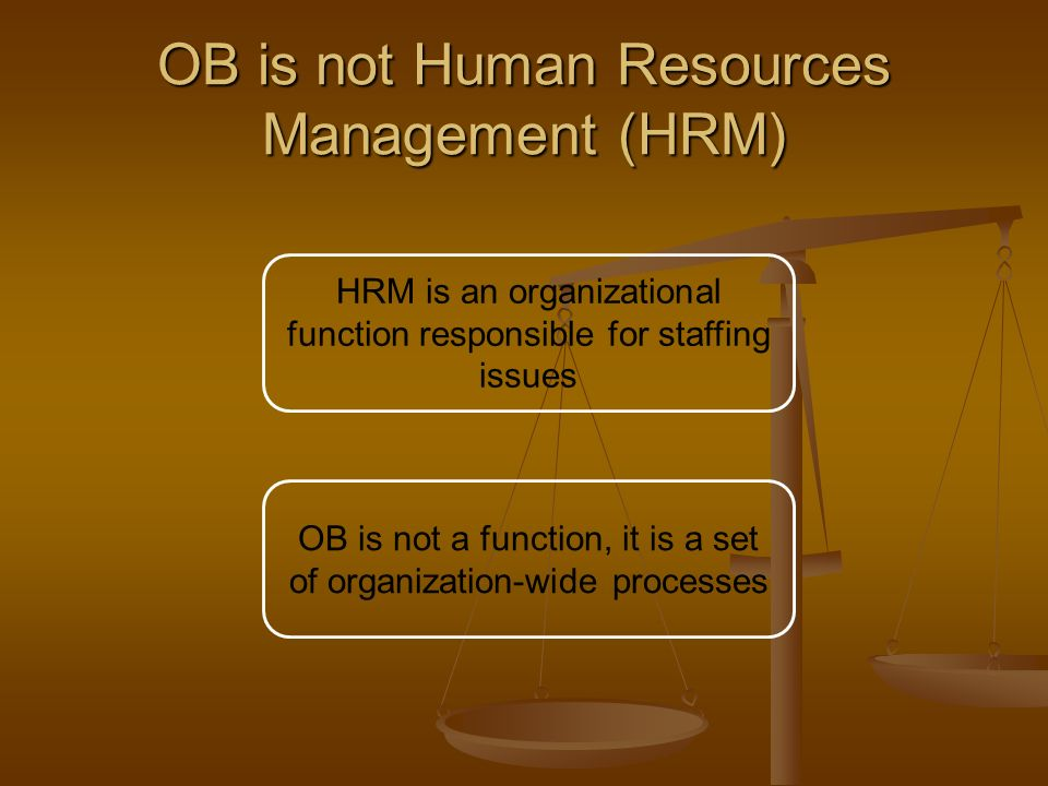 OB is not Human Resources Management (HRM) HRM is an organizational function responsible for staffing issues OB is not a function, it is a set of orga