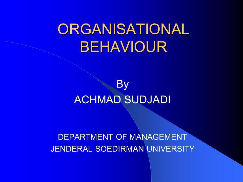 ORGANISATIONAL BEHAVIOUR By ACHMAD SUDJADI DEPARTMENT OF MANAGEMENT JENDERAL SOEDIRMAN UNIVERSITY