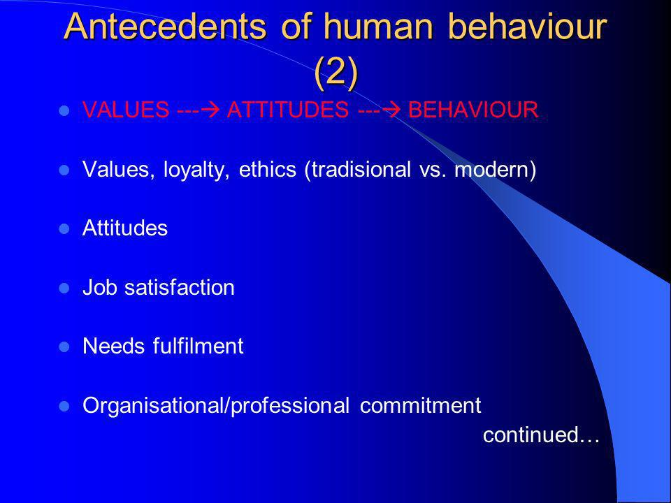 Antecedents of human behaviour (2) VALUES --- ATTITUDES --- BEHAVIOUR Values, loyalty, ethics (tradisional vs. modern) Attitudes Job satisfaction Need